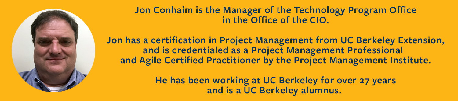 Jon Conhaim is the Manager of the Technology Program Office in the Office of the CIO.  Jon has a certification in Project Management from UC Berkeley Extension, and is credentialed as a Project Management Professional  and Agile Certified Practitioner by