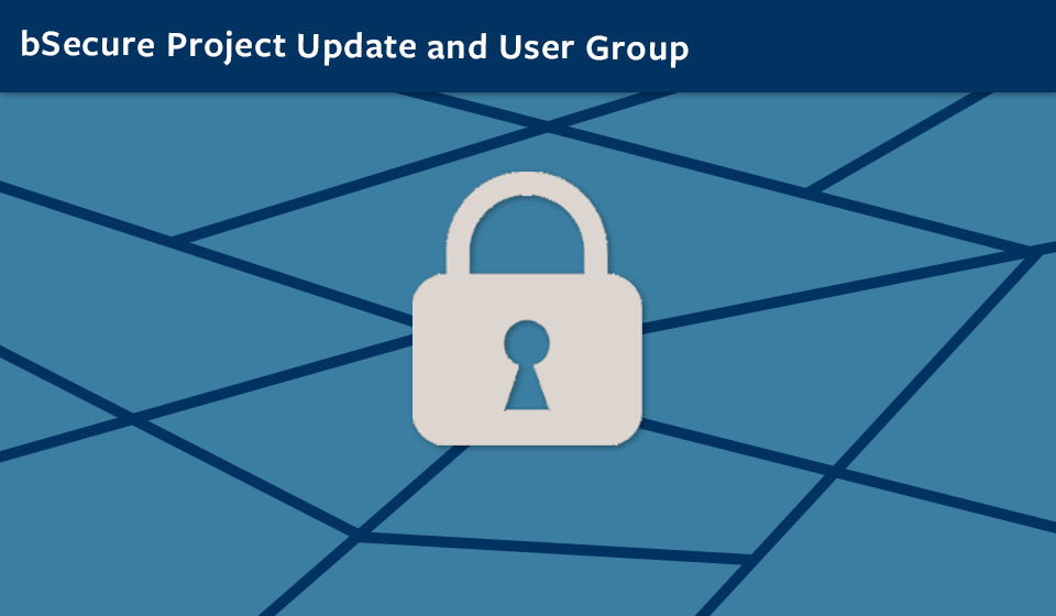 bSecure Project Update and User Group